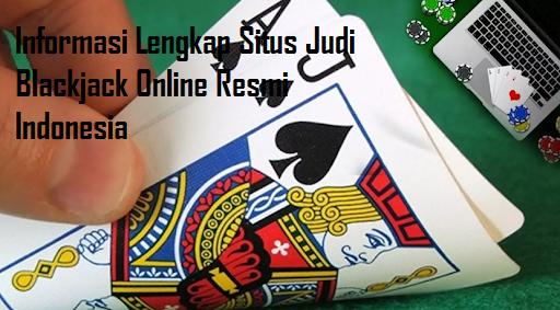 Informasi Lengkap Situs Judi Blackjack Online Resmi Indonesia